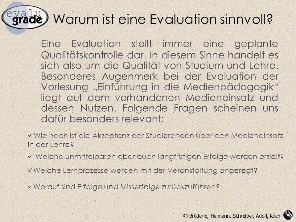 © Brüderle, Heimann, Schreiber, Adolf, Koch Warum ist eine Evaluation sinnvoll? Eine Evaluation stellt immer eine geplante Qualitätskontrolle dar. In