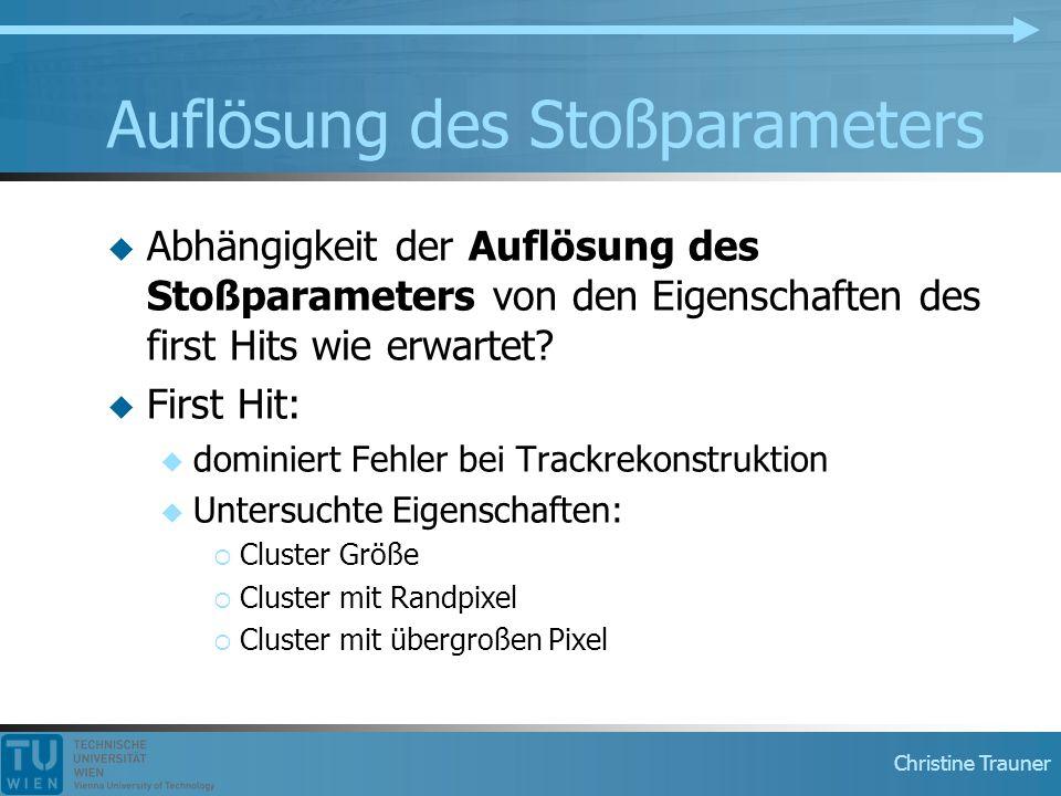Christine Trauner Auflösung des Stoßparameters  Abhängigkeit der Auflösung des Stoßparameters von den Eigenschaften des first Hits wie erwartet?  Fi