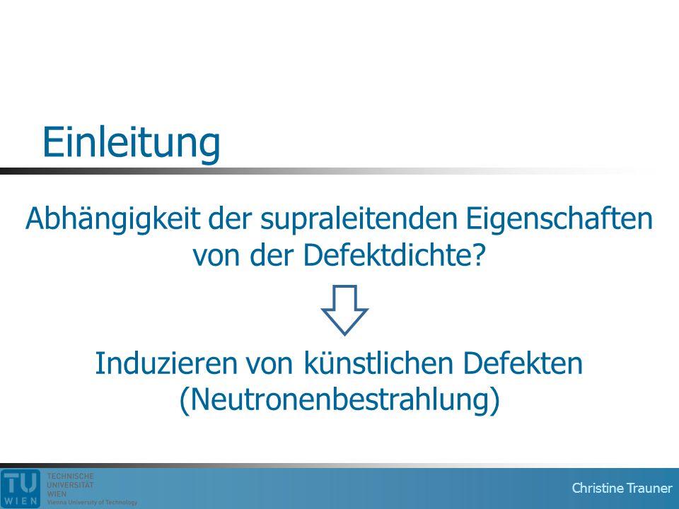 Christine Trauner Einleitung Abhängigkeit der supraleitenden Eigenschaften von der Defektdichte? Induzieren von künstlichen Defekten (Neutronenbestrah