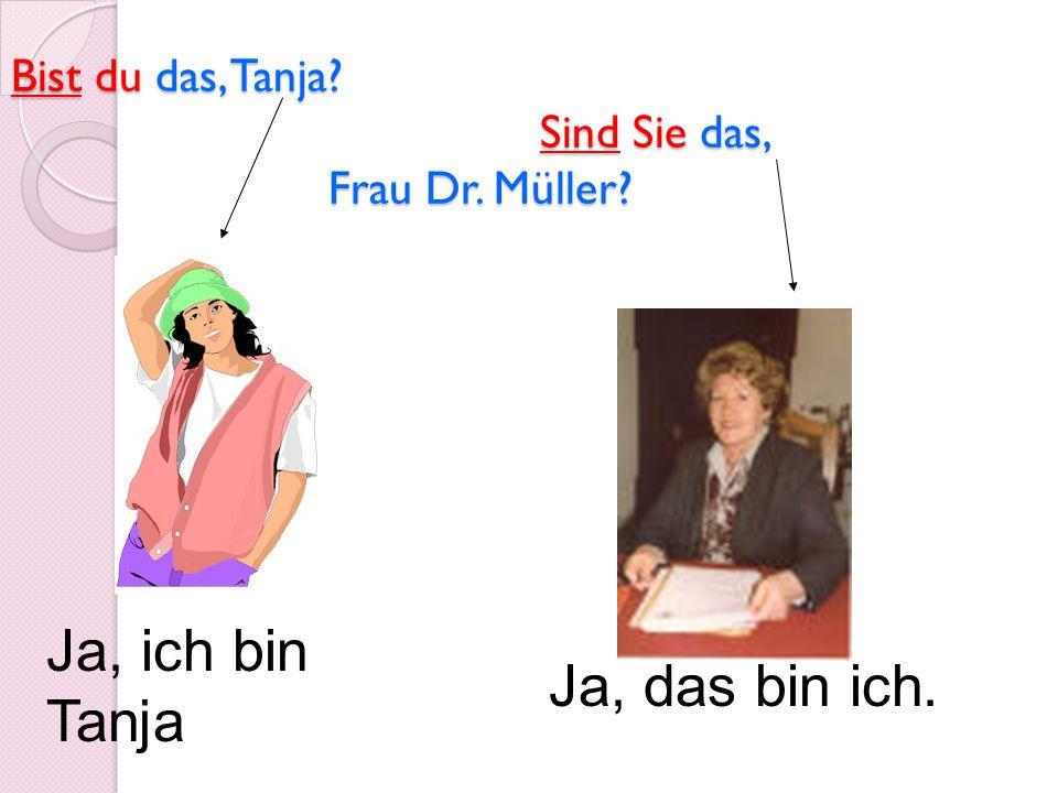 Bist du das, Tanja? Sind Sie das, Frau Dr. Müller? Ja, ich bin Tanja Ja, das bin ich.