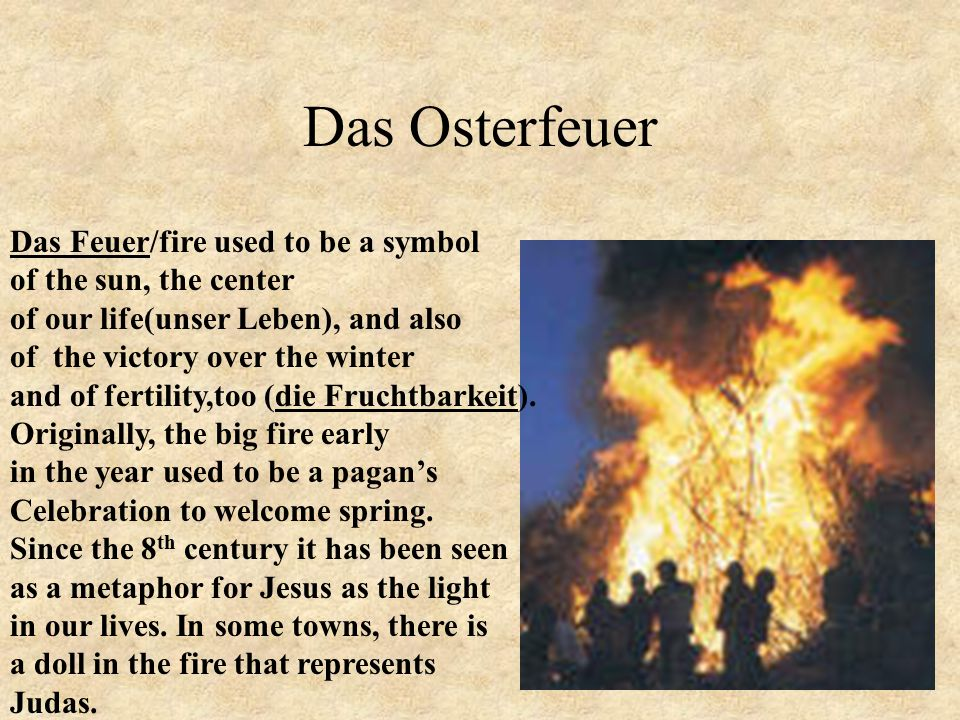Das Osterfeuer Das Feuer/fire used to be a symbol of the sun, the center of our life(unser Leben), and also of the victory over the winter and of fertility,too (die Fruchtbarkeit).