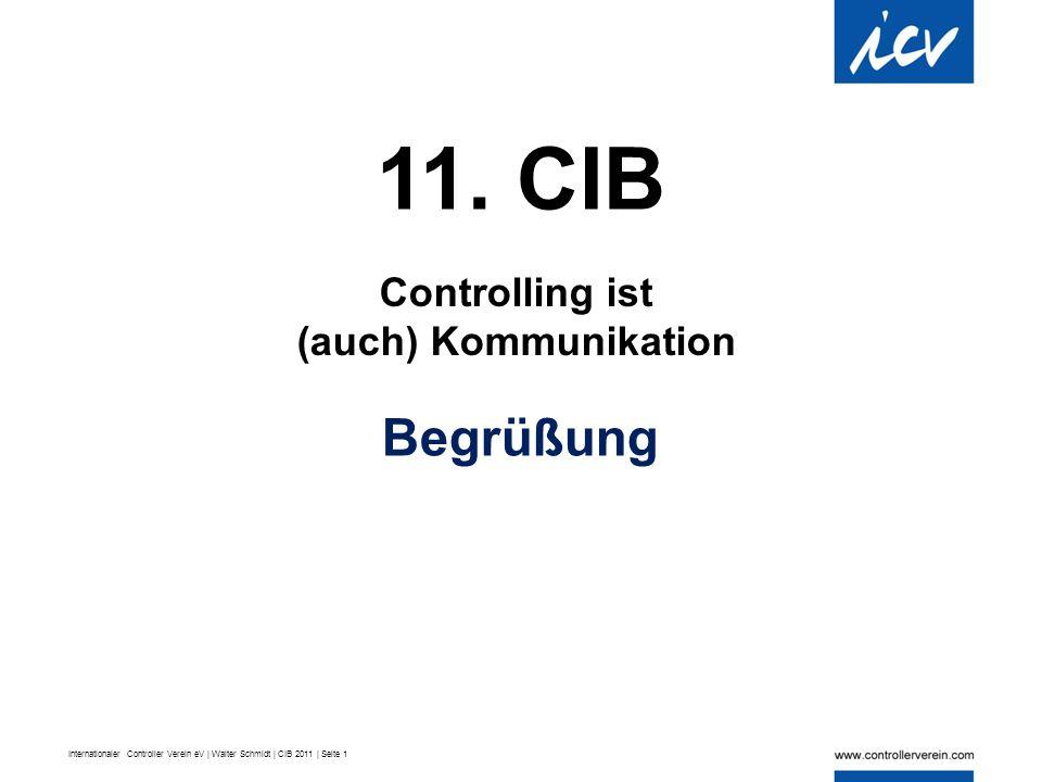 Internationaler Controller Verein eV | Walter Schmidt | CIB 2011 | Seite 1 11. CIB Controlling ist (auch) Kommunikation Begrüßung