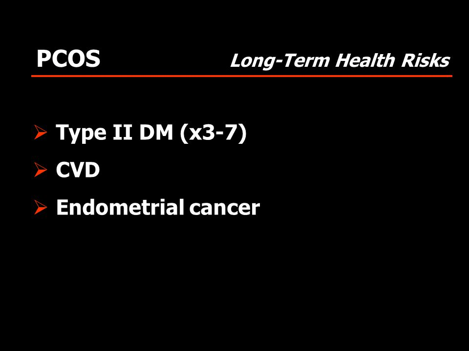 PCOS Long-Term Health Risks  Type II DM (x3-7)  CVD  Endometrial cancer
