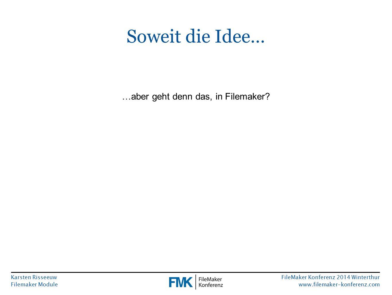 Karsten Risseeuw Filemaker Module FileMaker Konferenz 2014 Winterthur www.filemaker-konferenz.com Soweit die Idee… …aber geht denn das, in Filemaker?