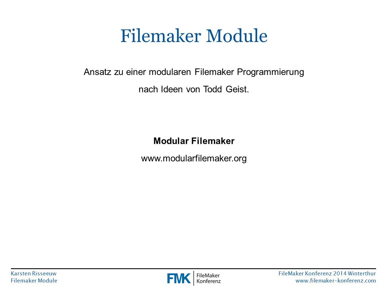 Karsten Risseeuw Filemaker Module FileMaker Konferenz 2014 Winterthur www.filemaker-konferenz.com Filemaker Module Ansatz zu einer modularen Filemaker Programmierung nach Ideen von Todd Geist.