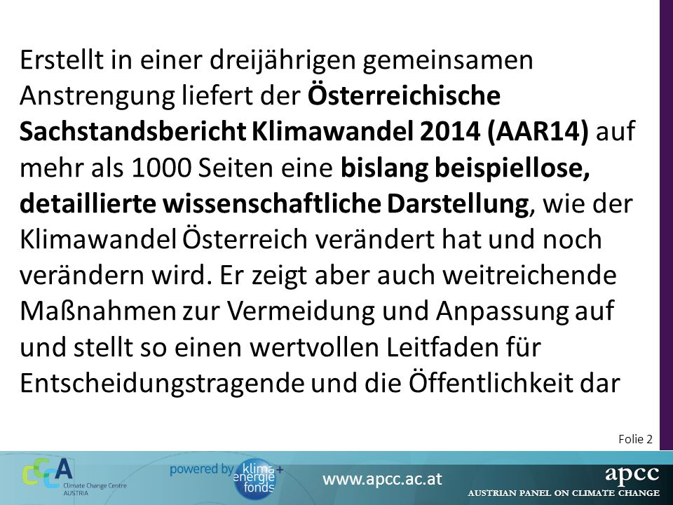 """apcc AUSTRIAN PANEL ON CLIMATE CHANGE www.apcc.ac.at Folie 3 Organisationsstruktur des Projektes Der AAR14 ist an die Sachstandsberichte des IPCC angelehnt: 3 Bände, denen jeweils 3-4 """"Co-Chairs vorstehen Kapitel werden in der Regel durch 2 """"Koordinierende LeitautorInnen (CLA) erarbeitet, die die Beiträge der """"LeitautorInnen (LA) und der """"Beitragenden AutorInnen (CA) koordinieren Organisator und Projekteinreicher ist das Organisationskomitee """"Scientific Advisory Board Externer Review"""