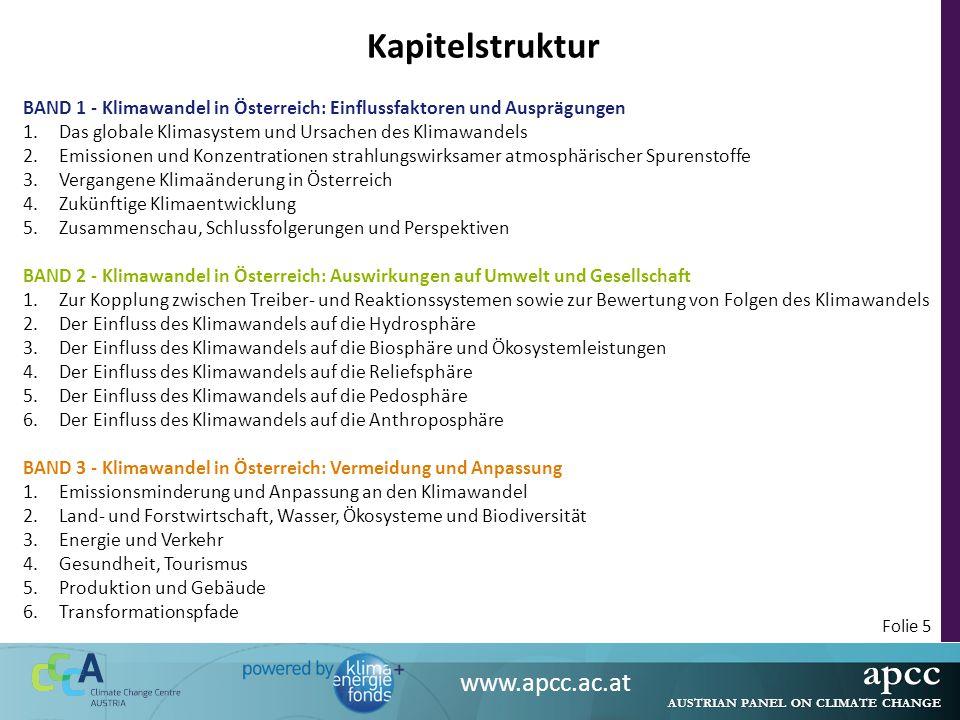 apcc AUSTRIAN PANEL ON CLIMATE CHANGE www.apcc.ac.at Folie 5 Kapitelstruktur BAND 1 - Klimawandel in Österreich: Einflussfaktoren und Ausprägungen 1.Das globale Klimasystem und Ursachen des Klimawandels 2.Emissionen und Konzentrationen strahlungswirksamer atmosphärischer Spurenstoffe 3.Vergangene Klimaänderung in Österreich 4.Zukünftige Klimaentwicklung 5.Zusammenschau, Schlussfolgerungen und Perspektiven BAND 2 - Klimawandel in Österreich: Auswirkungen auf Umwelt und Gesellschaft 1.Zur Kopplung zwischen Treiber- und Reaktionssystemen sowie zur Bewertung von Folgen des Klimawandels 2.Der Einfluss des Klimawandels auf die Hydrosphäre 3.Der Einfluss des Klimawandels auf die Biosphäre und Ökosystemleistungen 4.Der Einfluss des Klimawandels auf die Reliefsphäre 5.Der Einfluss des Klimawandels auf die Pedosphäre 6.Der Einfluss des Klimawandels auf die Anthroposphäre BAND 3 - Klimawandel in Österreich: Vermeidung und Anpassung 1.Emissionsminderung und Anpassung an den Klimawandel 2.Land- und Forstwirtschaft, Wasser, Ökosysteme und Biodiversität 3.Energie und Verkehr 4.Gesundheit, Tourismus 5.Produktion und Gebäude 6.Transformationspfade