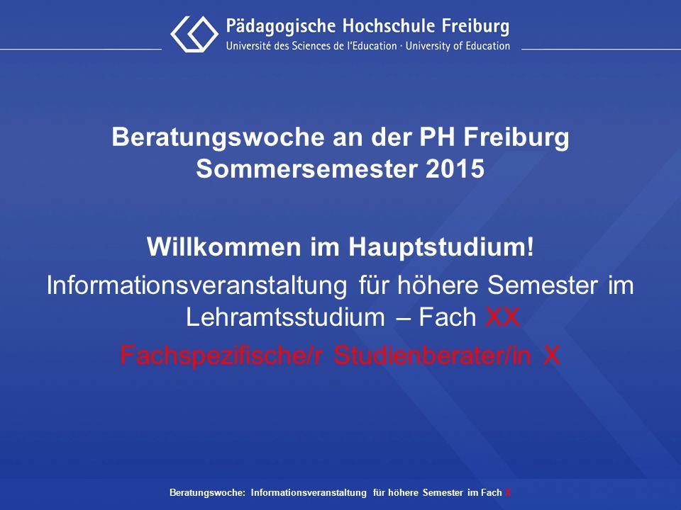 Beratungswoche: Informationsveranstaltung für höhere Semester im Fach X Beratungswoche an der PH Freiburg Sommersemester 2015 Willkommen im Hauptstudi