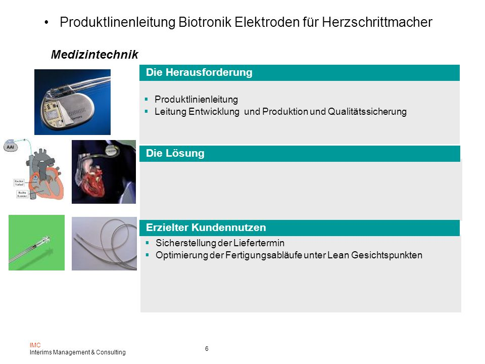 IMC Interims Management & Consulting 6 Produktlinenleitung Biotronik Elektroden für Herzschrittmacher  Produktlinienleitung  Leitung Entwicklung und Produktion und Qualitätssicherung  Sicherstellung der Liefertermin  Optimierung der Fertigungsabläufe unter Lean Gesichtspunkten Medizintechnik Die Lösung Erzielter Kundennutzen Die Herausforderung