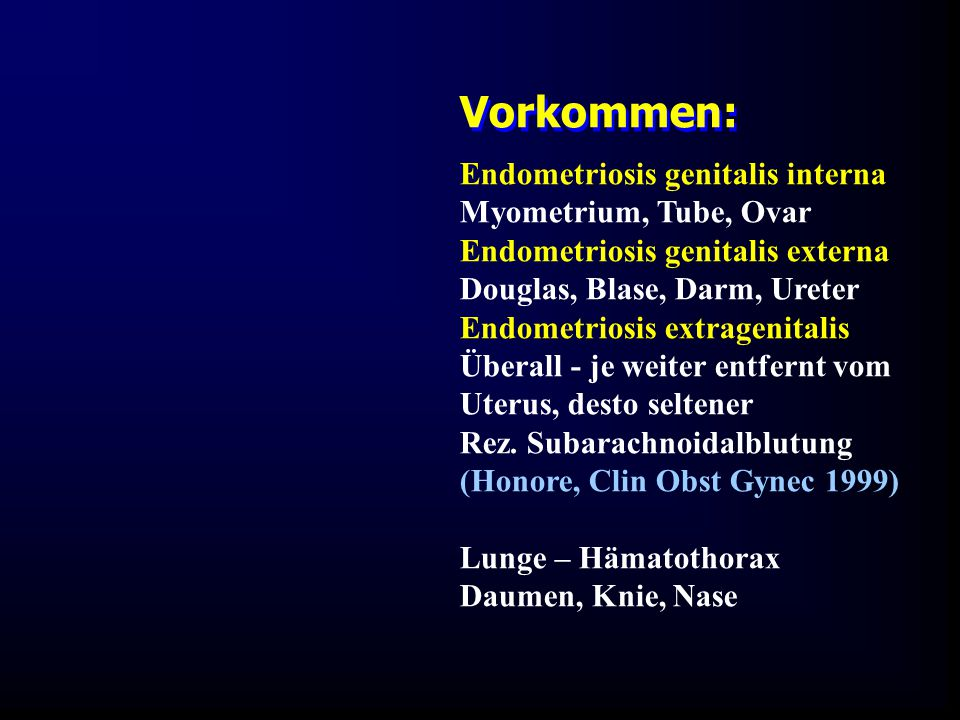 Endometriosis genitalis interna Myometrium, Tube, Ovar Endometriosis genitalis externa Douglas, Blase, Darm, Ureter Endometriosis extragenitalis Überall - je weiter entfernt vom Uterus, desto seltener Rez.