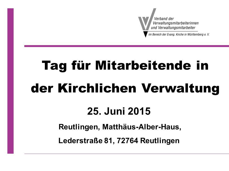 25. Juni 2015 Reutlingen, Matthäus-Alber-Haus, Lederstraße 81, 72764 Reutlingen Tag für Mitarbeitende in der Kirchlichen Verwaltung