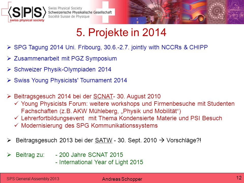 SPS General Assembly 2013 Andreas Schopper 12 5. Projekte in 2014  SPG Tagung 2014 Uni. Fribourg, 30.6.-2.7. jointly with NCCRs & CHIPP  Zusammenarb