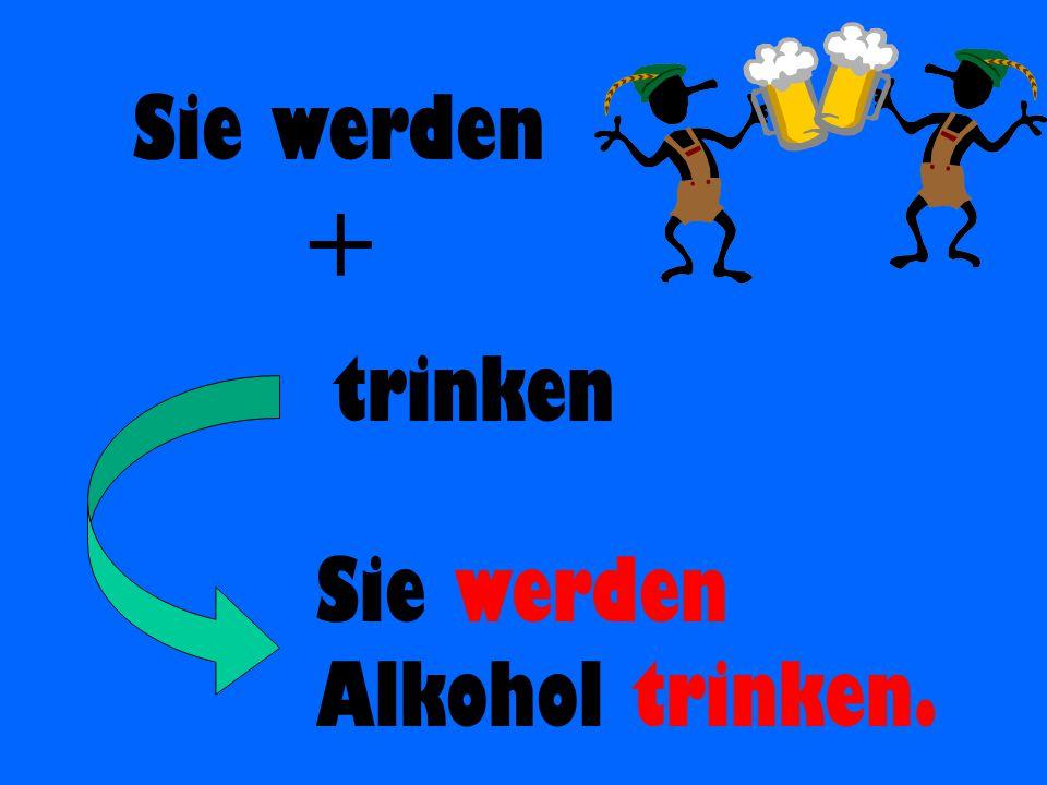 Sie werden + trinken Sie werden Alkohol trinken.