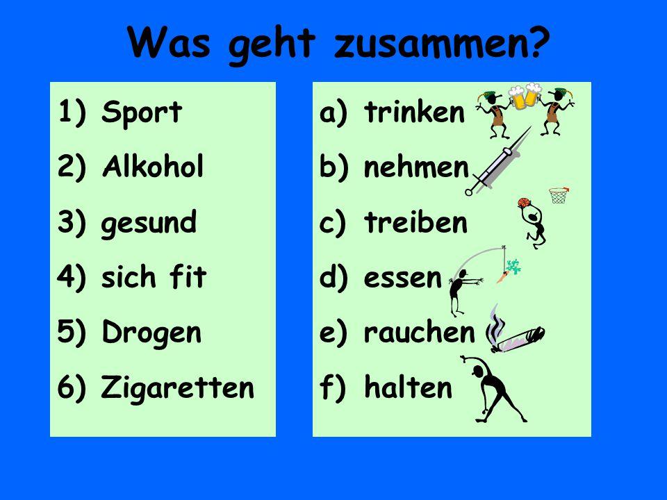 Was geht zusammen? 1)Sport 2)Alkohol 3)gesund 4)sich fit 5)Drogen 6)Zigaretten a)trinken b)nehmen c)treiben d)essen e)rauchen f)halten