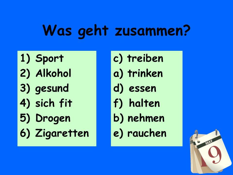 Was geht zusammen? 1)Sport 2)Alkohol 3)gesund 4)sich fit 5)Drogen 6)Zigaretten c) treiben a) trinken d)essen f)halten b) nehmen e) rauchen