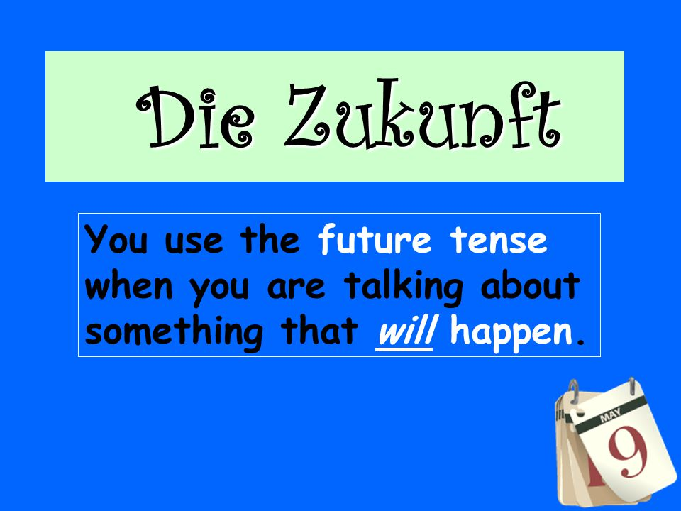 Die Zukunft Die Zukunft You use the future tense when you are talking about something that will happen.