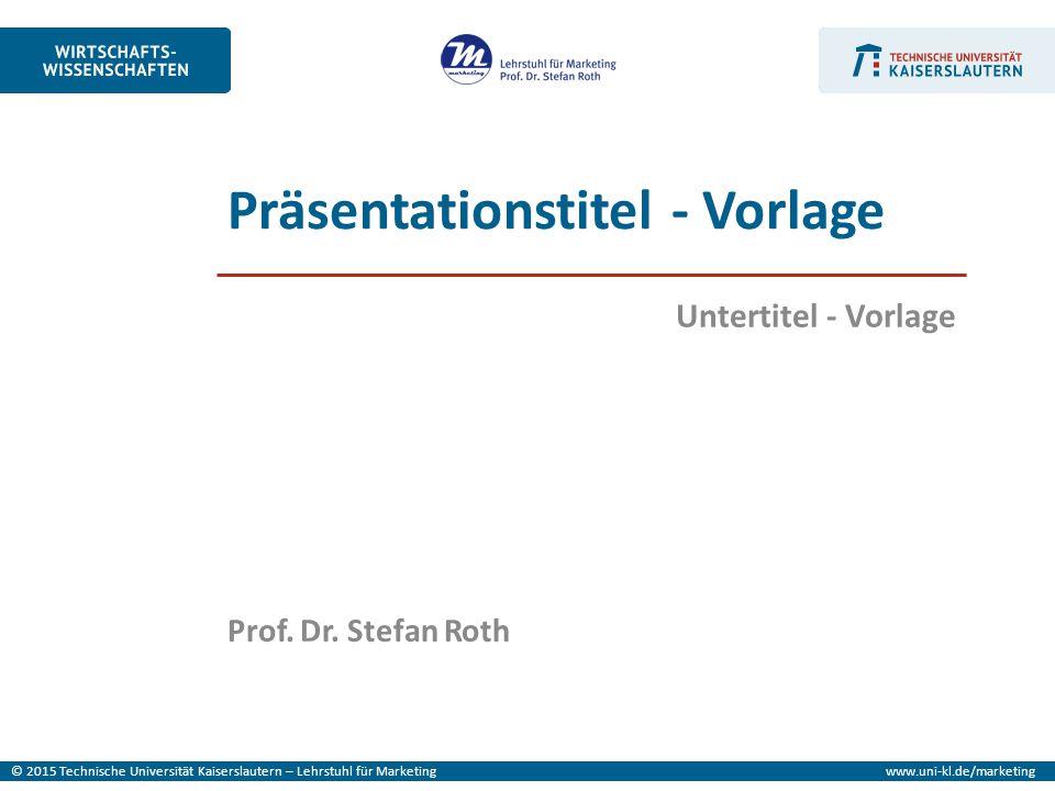 © 2015 Technische Universität Kaiserslautern – Lehrstuhl für Marketingwww.uni-kl.de/marketing Prof. Dr. Stefan Roth Untertitel - Vorlage Präsentations