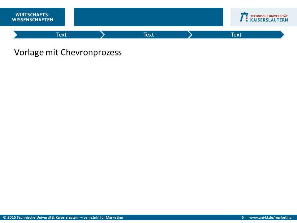 © 2015 Technische Universität Kaiserslautern – Lehrstuhl für Marketingwww.uni-kl.de/marketing 6 Vorlage mit Chevronprozess Text