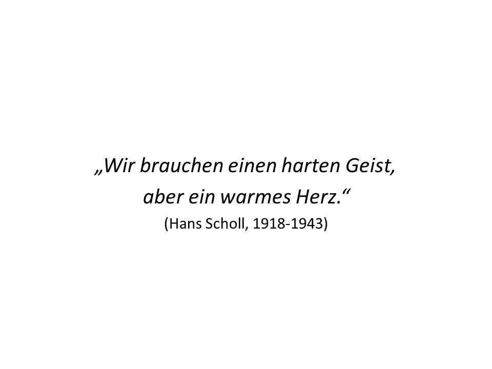 """""""Wir brauchen einen harten Geist, aber ein warmes Herz. (Hans Scholl, 1918-1943)"""