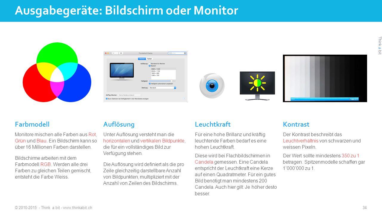 Ausgabegeräte: Bildschirm oder Monitor © 2010-2015 - Think a bit - www.thinkabit.ch 34 Farbmodell Monitore mischen alle Farben aus Rot, Grün und Blau.