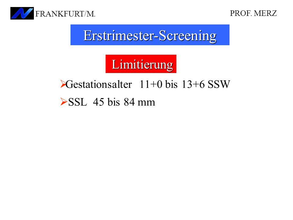  Gestationsalter 11+0 bis 13+6 SSW  SSL 45 bis 84 mm Limitierung PROF. MERZ FRANKFURT/M. Erstrimester-Screening
