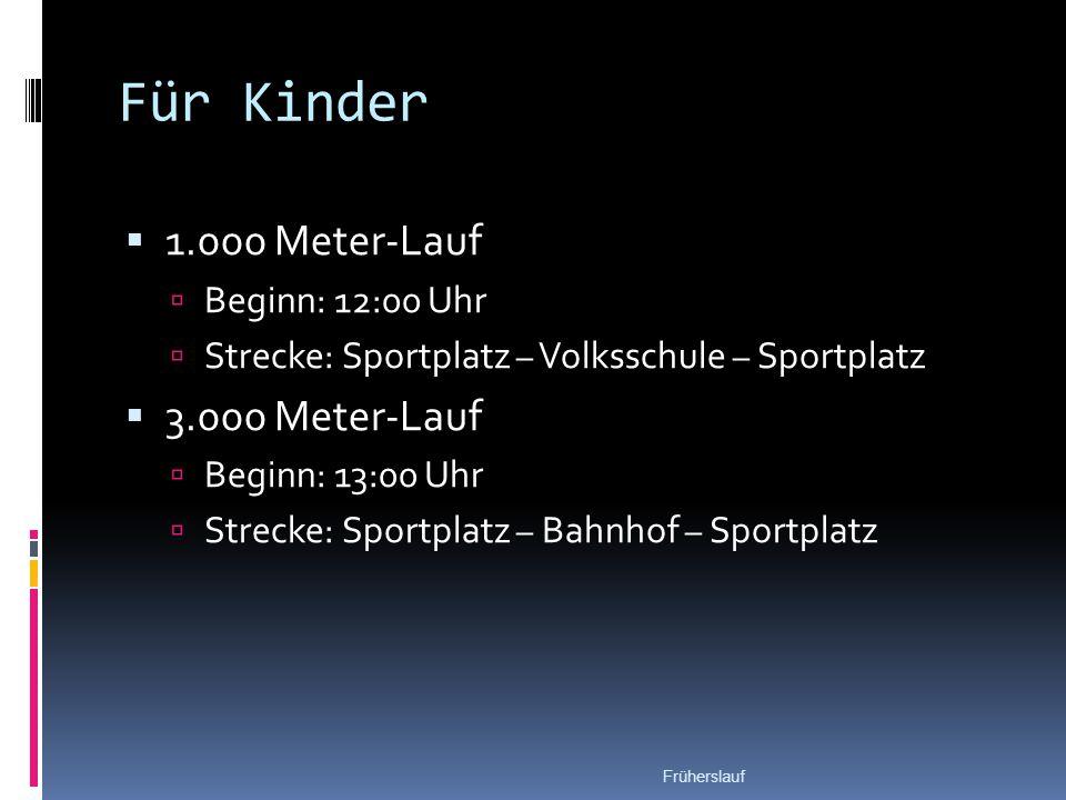 Für Kinder  1.000 Meter-Lauf  Beginn: 12:00 Uhr  Strecke: Sportplatz – Volksschule – Sportplatz  3.000 Meter-Lauf  Beginn: 13:00 Uhr  Strecke: Sportplatz – Bahnhof – Sportplatz Früherslauf