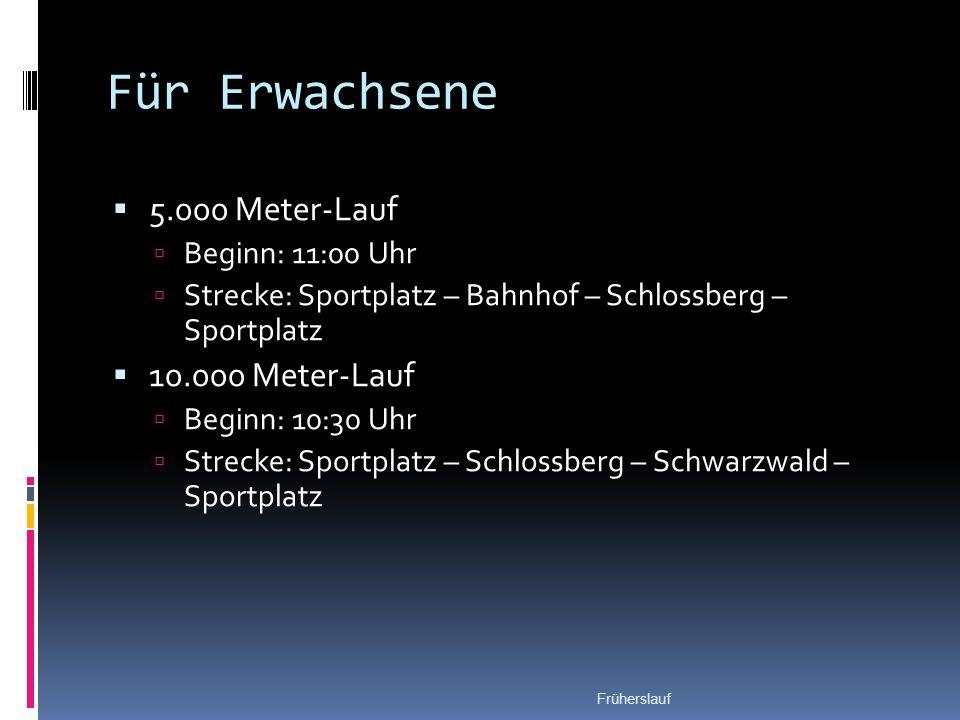 Für Erwachsene  5.000 Meter-Lauf  Beginn: 11:00 Uhr  Strecke: Sportplatz – Bahnhof – Schlossberg – Sportplatz  10.000 Meter-Lauf  Beginn: 10:30 Uhr  Strecke: Sportplatz – Schlossberg – Schwarzwald – Sportplatz Früherslauf