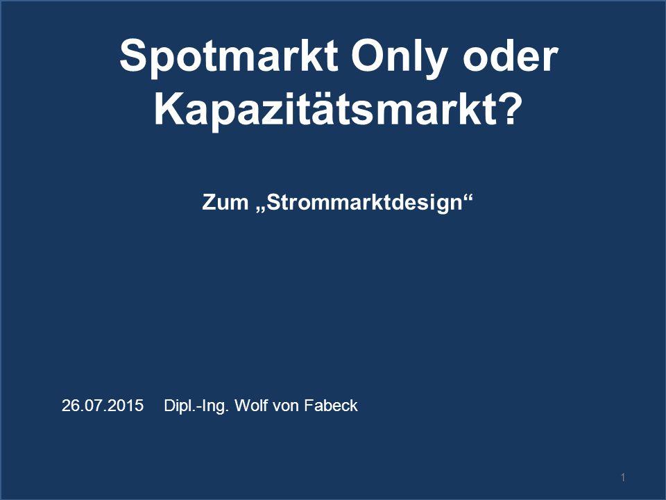 """1 Spotmarkt Only oder Kapazitätsmarkt? Zum """"Strommarktdesign"""" 26.07.2015 Dipl.-Ing. Wolf von Fabeck"""