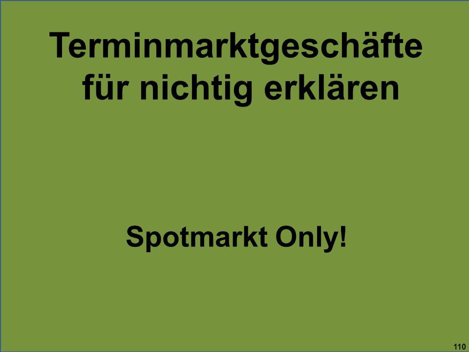 110 Terminmarktgeschäfte für nichtig erklären Spotmarkt Only!