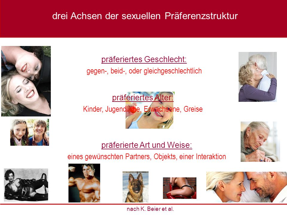 präferiertes Geschlecht: gegen-, beid-, oder gleichgeschlechtlich präferiertes Alter: Kinder, Jugendliche, Erwachsene, Greise präferierte Art und Weis