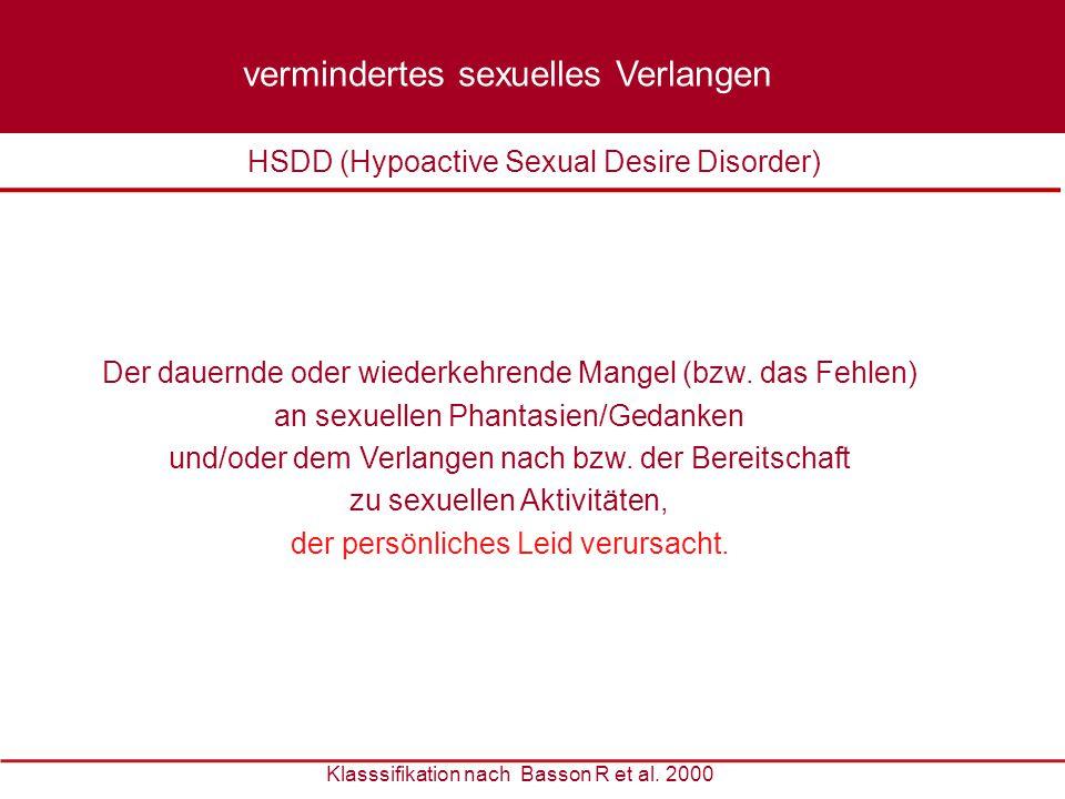 Klasssifikation nach Basson R et al. 2000 Der dauernde oder wiederkehrende Mangel (bzw. das Fehlen) an sexuellen Phantasien/Gedanken und/oder dem Verl