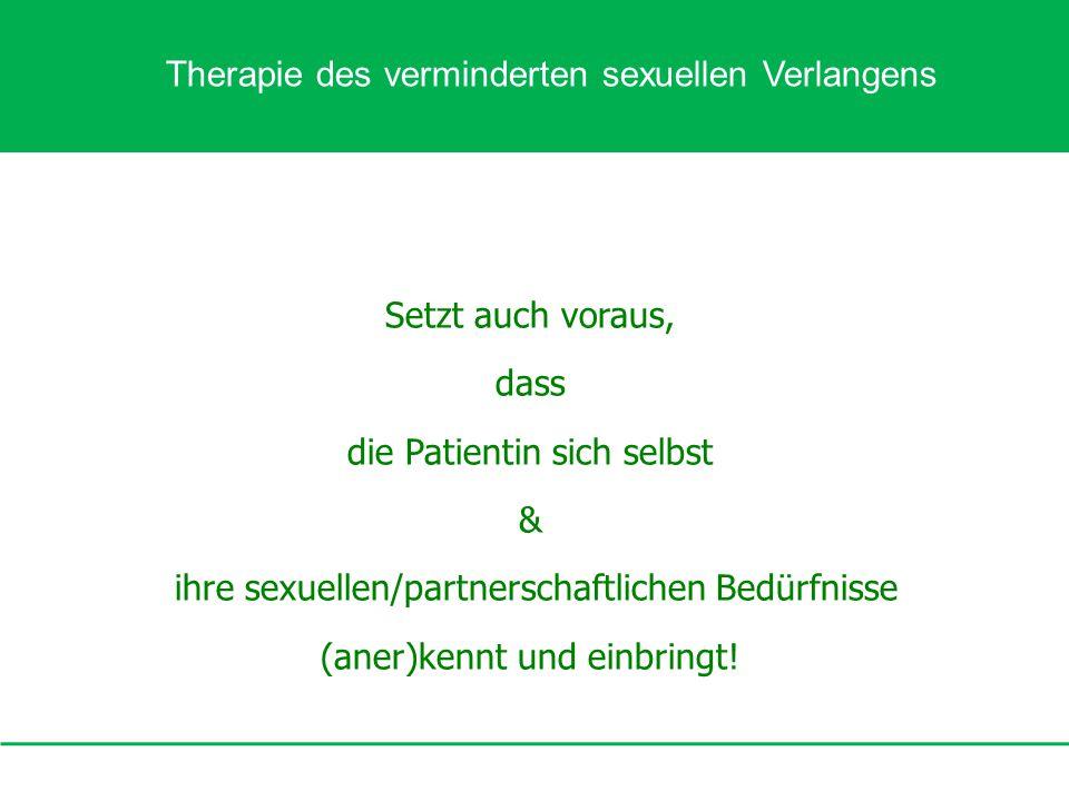 Setzt auch voraus, dass die Patientin sich selbst & ihre sexuellen/partnerschaftlichen Bedürfnisse (aner)kennt und einbringt! Therapie des verminderte