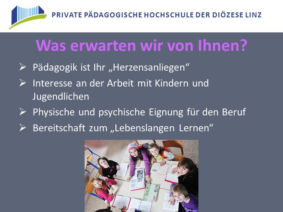 """PRIVATE PÄDAGOGISCHE HOCHSCHULE DER DIÖZESE LINZ Was erwarten wir von Ihnen?  Pädagogik ist Ihr """"Herzensanliegen""""  Interesse an der Arbeit mit Kinde"""