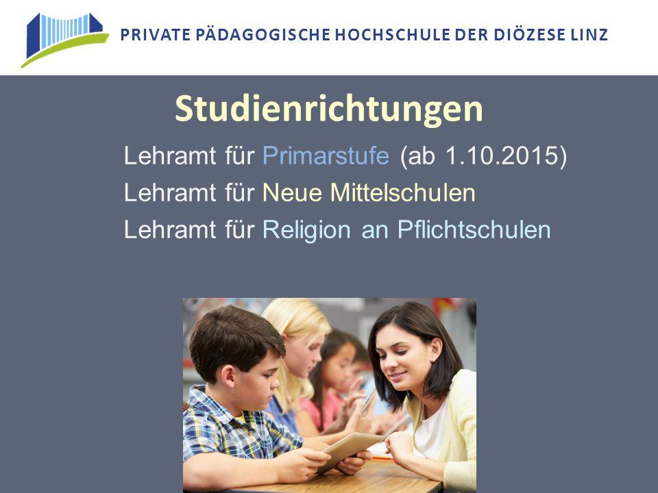 PRIVATE PÄDAGOGISCHE HOCHSCHULE DER DIÖZESE LINZ Studienrichtungen Lehramt für Primarstufe (ab 1.10.2015) Lehramt für Neue Mittelschulen Lehramt für R
