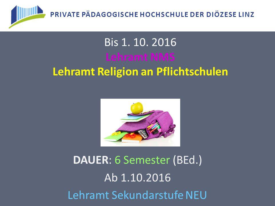 PRIVATE PÄDAGOGISCHE HOCHSCHULE DER DIÖZESE LINZ Lehramt NMS Lehramt Religion an Pflichtschulen DAUER: 6 Semester (BEd.) Ab 1.10.2016 Lehramt Sekundar