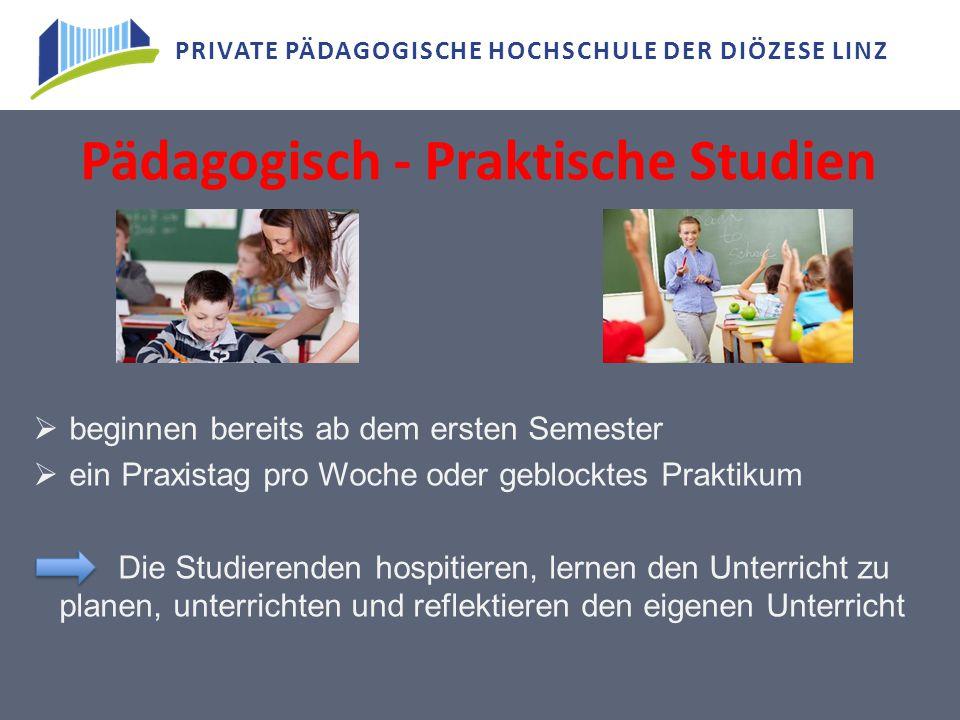 PRIVATE PÄDAGOGISCHE HOCHSCHULE DER DIÖZESE LINZ Pädagogisch - Praktische Studien  beginnen bereits ab dem ersten Semester  ein Praxistag pro Woche