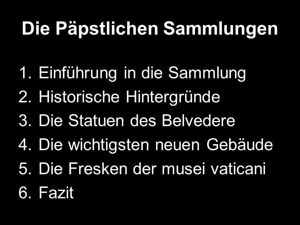 Die Päpstlichen Sammlungen 1.Einführung in die Sammlung 2.Historische Hintergründe 3.Die Statuen des Belvedere 4.Die wichtigsten neuen Gebäude 5.Die F