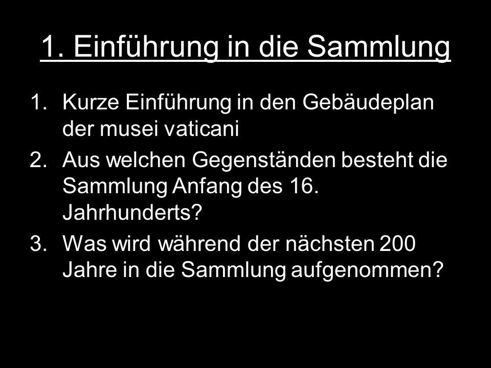 1. Einführung in die Sammlung 1.Kurze Einführung in den Gebäudeplan der musei vaticani 2.Aus welchen Gegenständen besteht die Sammlung Anfang des 16.