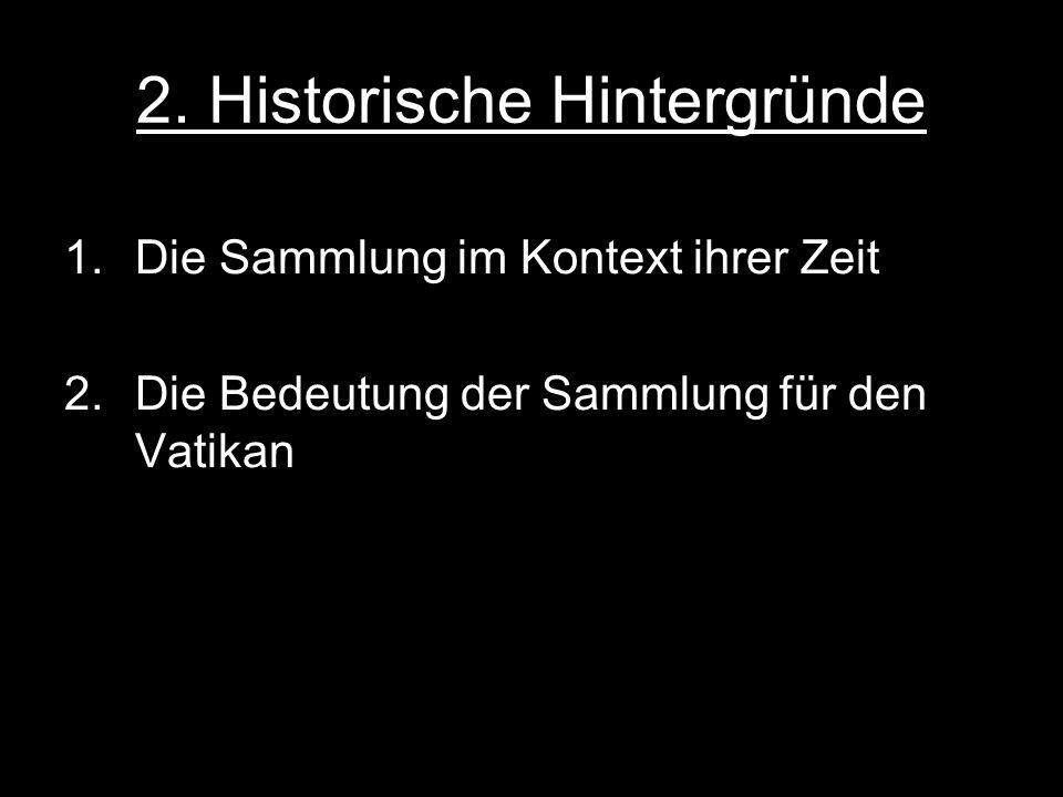 2. Historische Hintergründe 1.Die Sammlung im Kontext ihrer Zeit 2.Die Bedeutung der Sammlung für den Vatikan