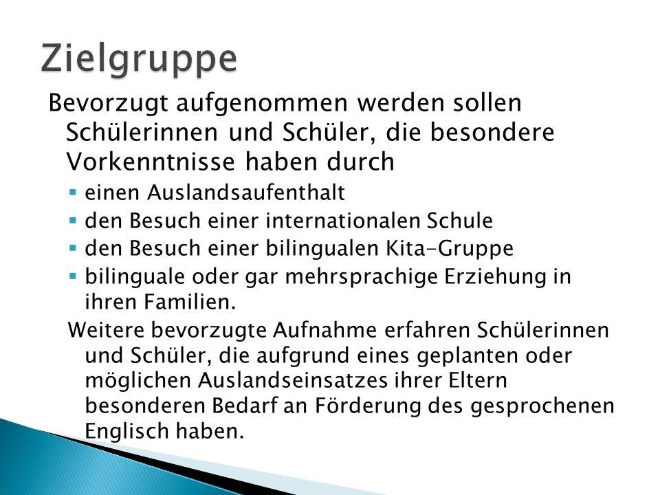 Bevorzugt aufgenommen werden sollen Schülerinnen und Schüler, die besondere Vorkenntnisse haben durch  einen Auslandsaufenthalt  den Besuch einer internationalen Schule  den Besuch einer bilingualen Kita-Gruppe  bilinguale oder gar mehrsprachige Erziehung in ihren Familien.