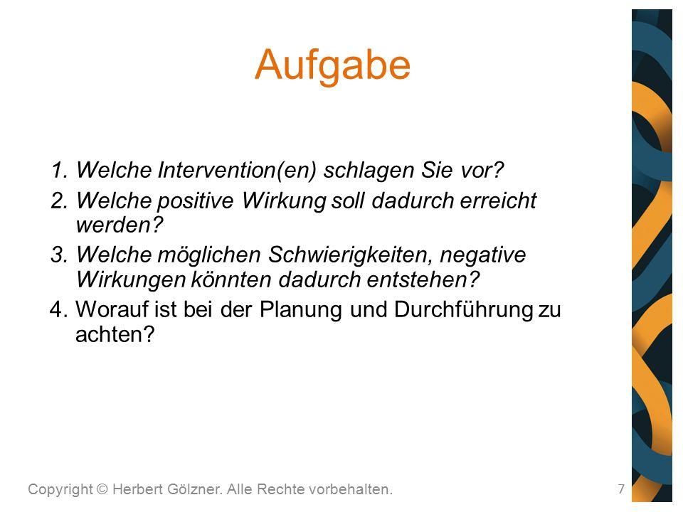 Aufgabe Copyright © Herbert Gölzner. Alle Rechte vorbehalten. 7 1.Welche Intervention(en) schlagen Sie vor? 2.Welche positive Wirkung soll dadurch err