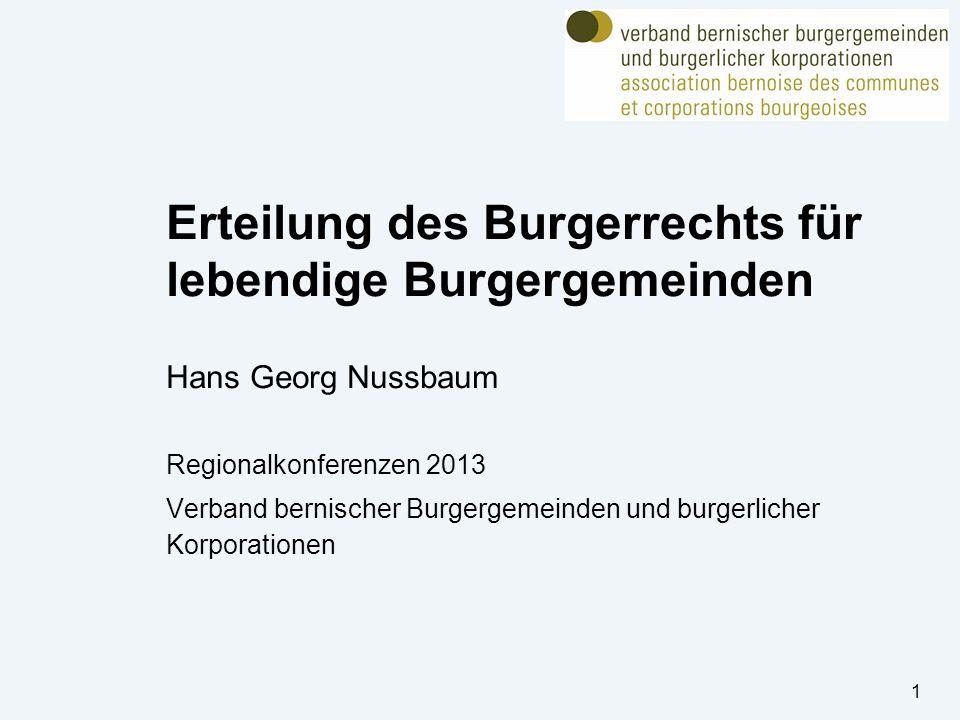 Erteilung des Burgerrechts für lebendige Burgergemeinden Hans Georg Nussbaum Regionalkonferenzen 2013 Verband bernischer Burgergemeinden und burgerlicher Korporationen 1