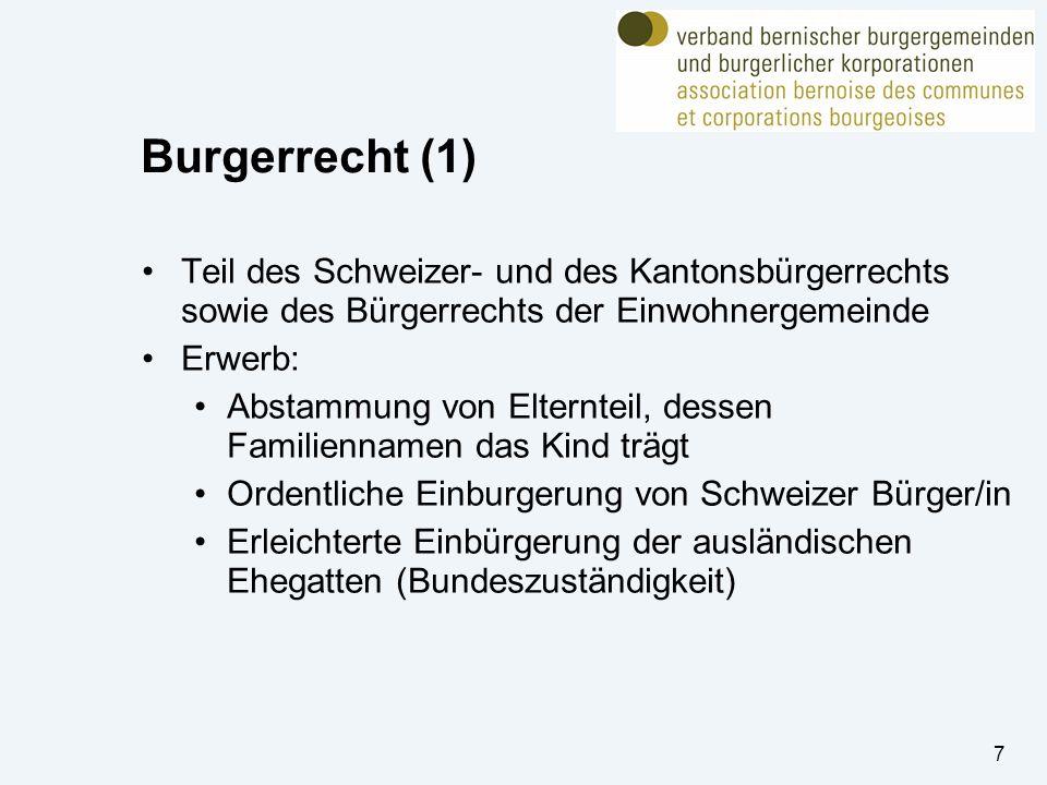 7 Burgerrecht (1) Teil des Schweizer- und des Kantonsbürgerrechts sowie des Bürgerrechts der Einwohnergemeinde Erwerb: Abstammung von Elternteil, dessen Familiennamen das Kind trägt Ordentliche Einburgerung von Schweizer Bürger/in Erleichterte Einbürgerung der ausländischen Ehegatten (Bundeszuständigkeit)