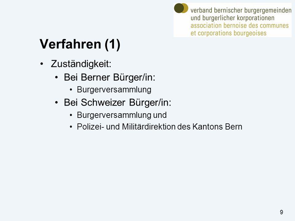 Verfahren (1) Zuständigkeit: Bei Berner Bürger/in: Burgerversammlung Bei Schweizer Bürger/in: Burgerversammlung und Polizei- und Militärdirektion des Kantons Bern 9