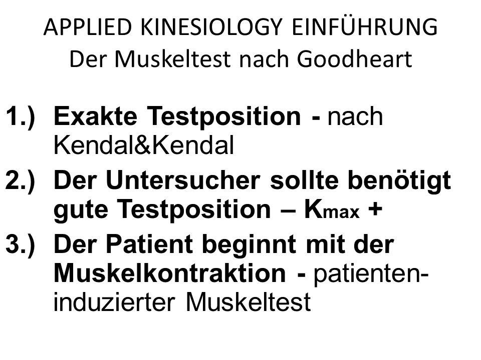 APPLIED KINESIOLOGY EINFÜHRUNG Der Muskeltest nach Goodheart 1.)Exakte Testposition - nach Kendal&Kendal 2.)Der Untersucher sollte benötigt gute Testposition – K max + 3.)Der Patient beginnt mit der Muskelkontraktion - patienten- induzierter Muskeltest