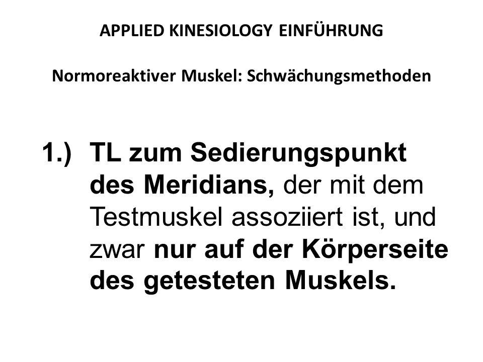 APPLIED KINESIOLOGY EINFÜHRUNG Normoreaktiver Muskel: Schwächungsmethoden 1.)TL zum Sedierungspunkt des Meridians, der mit dem Testmuskel assoziiert ist, und zwar nur auf der Körperseite des getesteten Muskels.