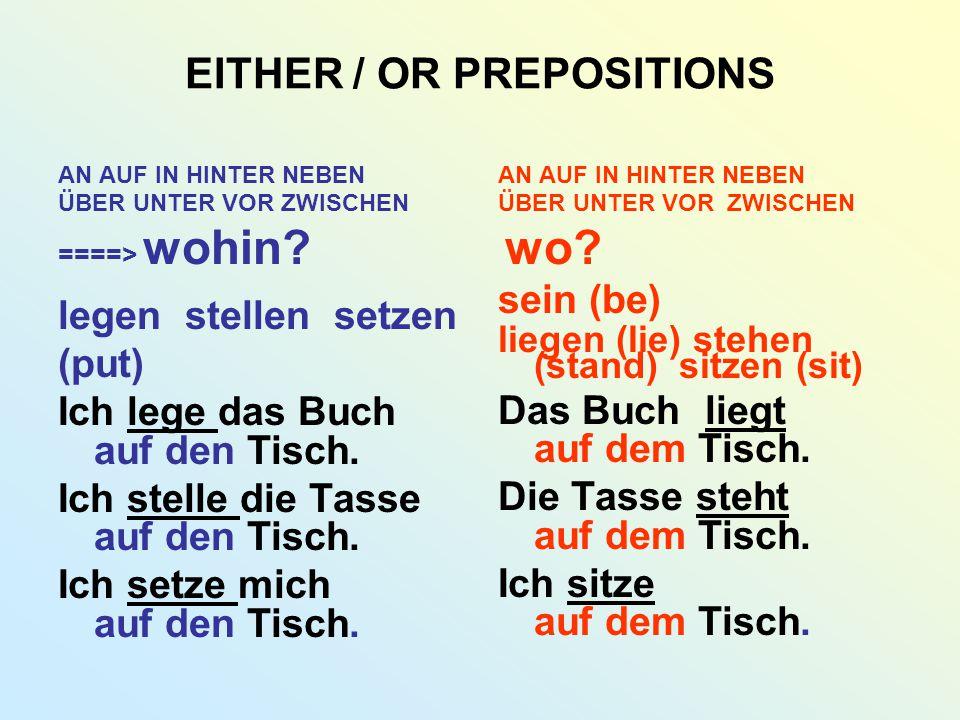 EITHER / OR PREPOSITIONS AN AUF IN HINTER NEBEN ÜBER UNTER VOR ZWISCHEN ====> wohin? legen stellen setzen (put) Ich lege das Buch auf den Tisch. Ich s