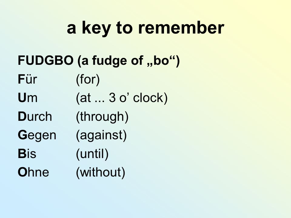 "a key to remember FUDGBO (a fudge of ""bo"") Für (for) Um (at... 3 o' clock) Durch (through) Gegen (against) Bis (until) Ohne (without)"