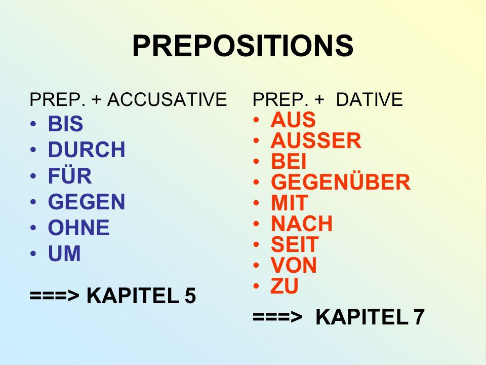 PREPOSITIONS PREP. + ACCUSATIVE BIS DURCH FÜR GEGEN OHNE UM ===> KAPITEL 5 PREP. + DATIVE AUS AUSSER BEI GEGENÜBER MIT NACH SEIT VON ZU ===> KAPITEL 7