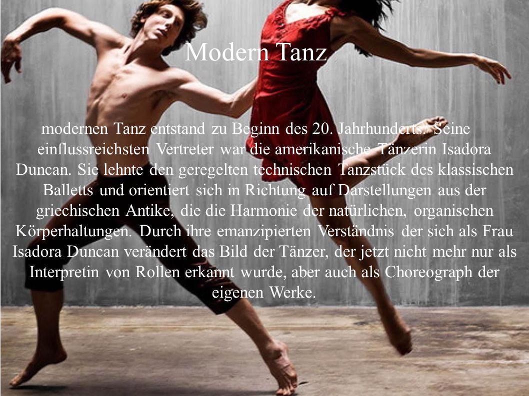 Modern Tanz modernen Tanz entstand zu Beginn des 20. Jahrhunderts. Seine einflussreichsten Vertreter war die amerikanische Tänzerin Isadora Duncan. Si